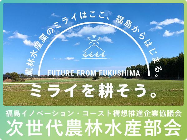 〜ミライを耕そう。〜 農林水産業のミライはここ、福島からはじまる。