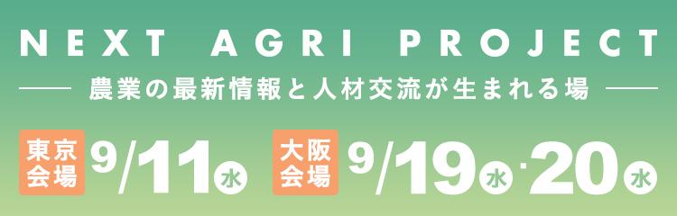 NEXT AGRI PROJECT 農業の最新情報と人材交流が生まれる場 東京会場 9月11日 大阪会場 9月19日 9月20日