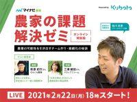 2/22オンライン開催・農家の課題解決ゼミ特別版 Powered by Kubota ~農業の可能性を引き出すチーム作り・組織化の秘訣~