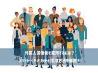 【外国人雇用について考える】第11回:外国人労働者を雇用するには?メリット・デメリットと採用方法を解説