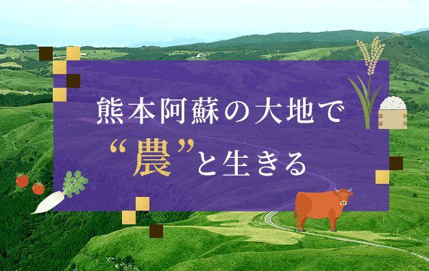 """【特設ページ】熊本阿蘇の大地で""""農""""と生きる"""