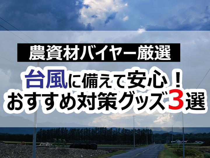 【農資材バイヤー厳選】台風シーズン到来!今から備えて安心対策グッズ3選